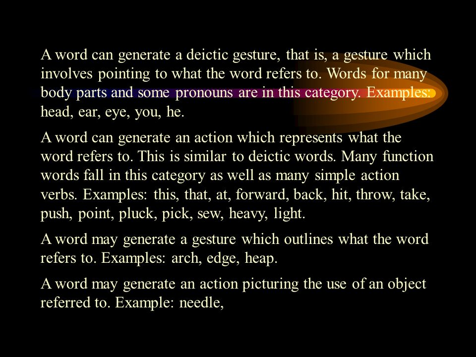 A word can generate a deictic gesture, that is, a gesture which involves pointing to what the word refers to.