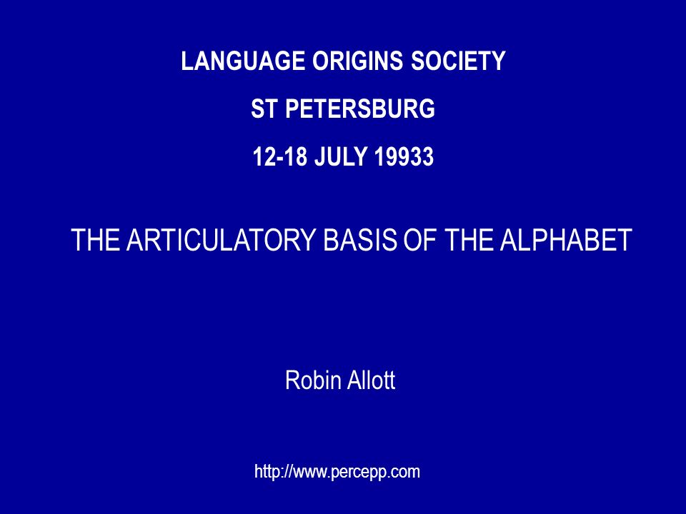 LANGUAGE ORIGINS SOCIETY ST PETERSBURG 12-18 JULY 19933 Robin Allott http://www.percepp.com THE ARTICULATORY BASIS OF THE ALPHABET