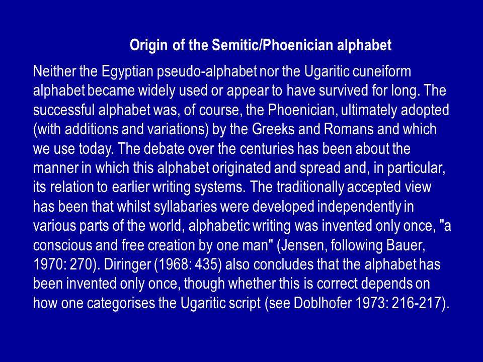 Origin of the Semitic/Phoenician alphabet Neither the Egyptian pseudo-alphabet nor the Ugaritic cuneiform alphabet became widely used or appear to hav