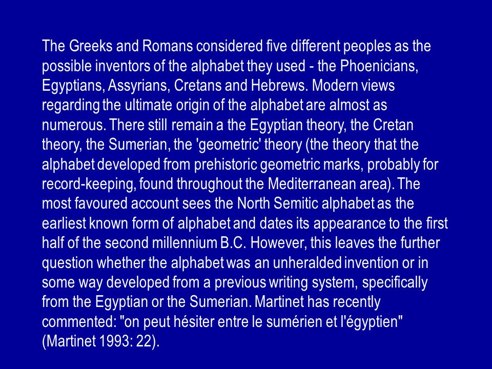 The Greeks and Romans considered five different peoples as the possible inventors of the alphabet they used - the Phoenicians, Egyptians, Assyrians, C