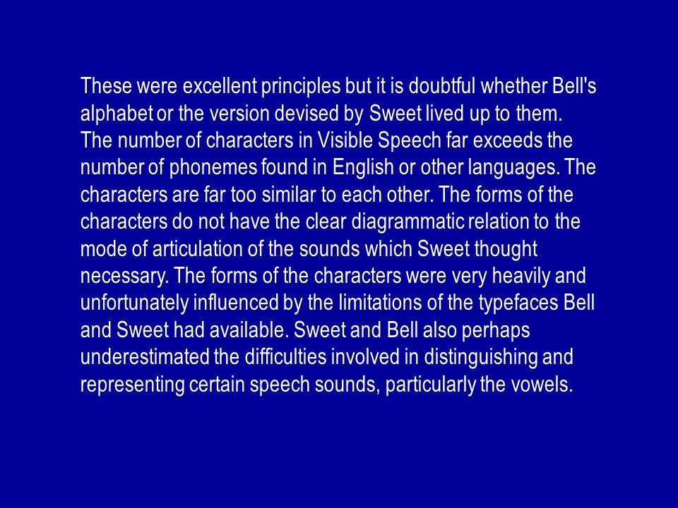 These were excellent principles but it is doubtful whether Bell's alphabet or the version devised by Sweet lived up to them. The number of characters