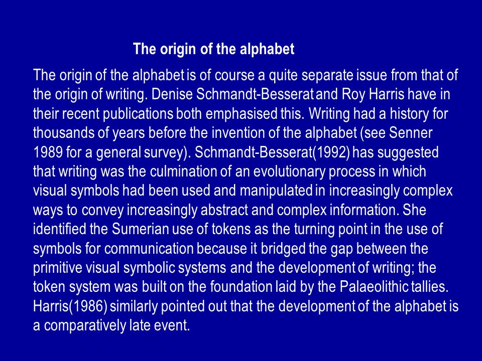 The origin of the alphabet The origin of the alphabet is of course a quite separate issue from that of the origin of writing. Denise Schmandt-Besserat