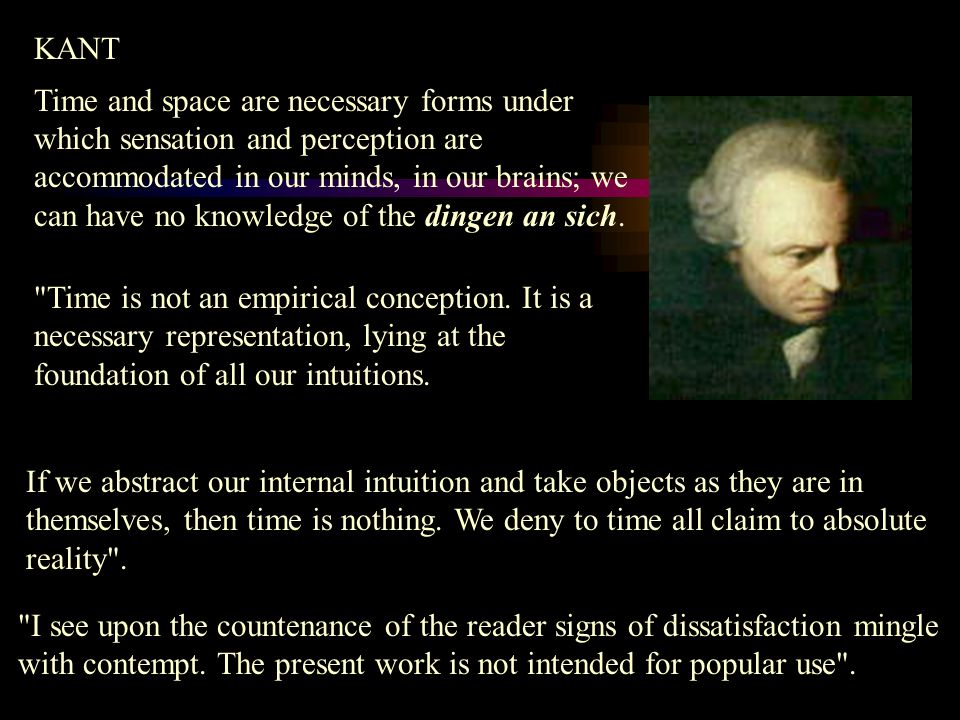 KANT Time and space are necessary forms under which sensation and perception are accommodated in our minds, in our brains; we can have no knowledge of the dingen an sich.