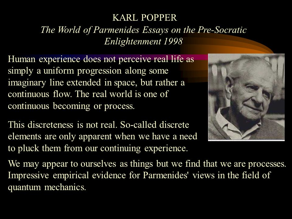 KARL POPPER The World of Parmenides Essays on the Pre-Socratic Enlightenment 1998 Human experience does not perceive real life as simply a uniform progression along some imaginary line extended in space, but rather a continuous flow.