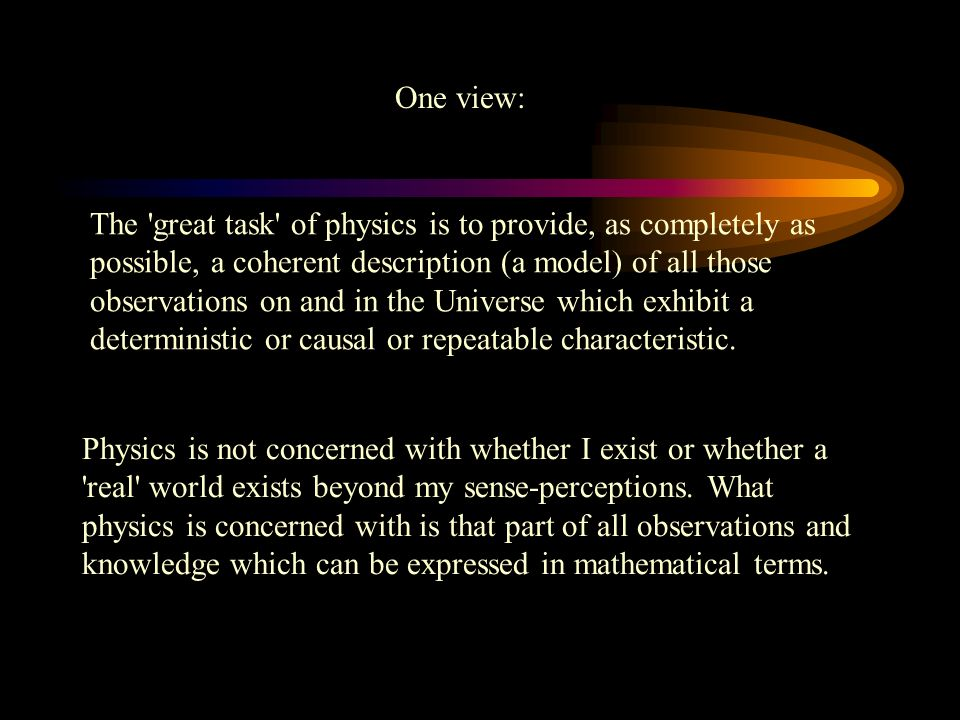 The great task of physics is to provide, as completely as possible, a coherent description (a model) of all those observations on and in the Universe which exhibit a deterministic or causal or repeatable characteristic.