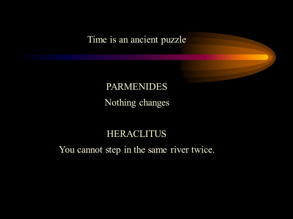 Time is an ancient puzzle PARMENIDES Nothing changes HERACLITUS You cannot step in the same river twice.