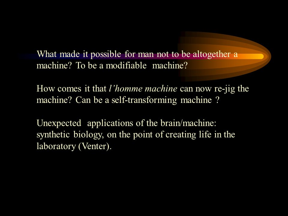 What made it possible for man not to be altogether a machine? To be a modifiable machine? How comes it that lhomme machine can now re-jig the machine?
