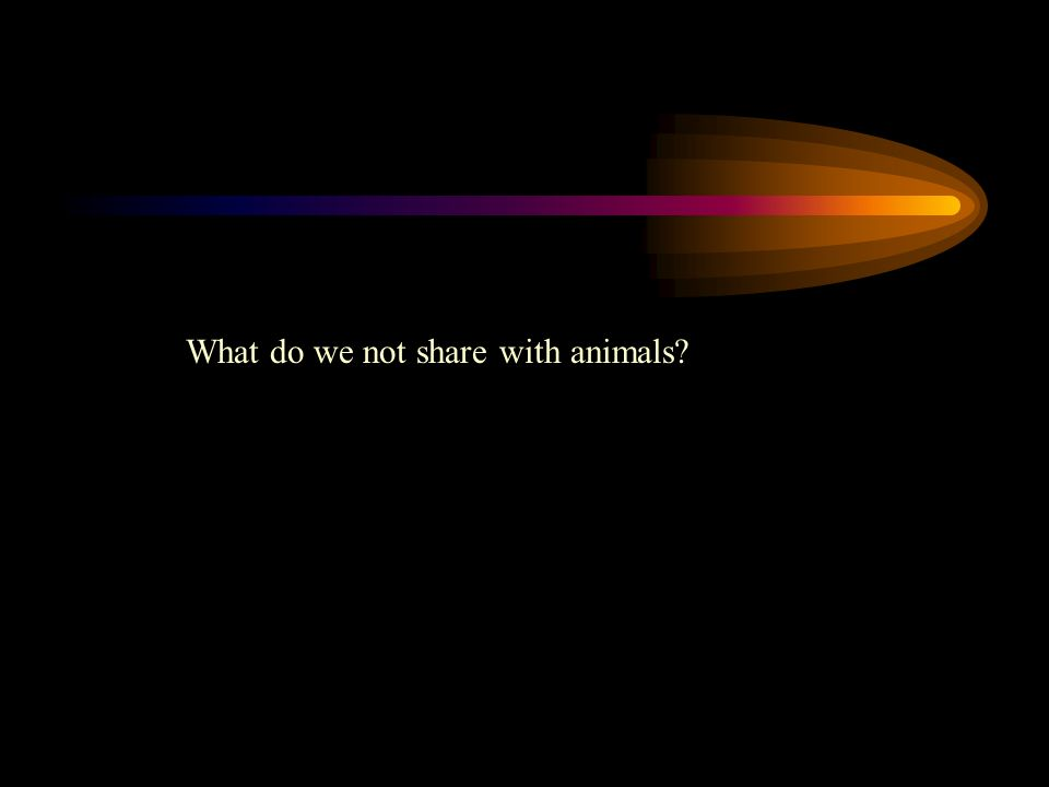 What do we not share with animals?