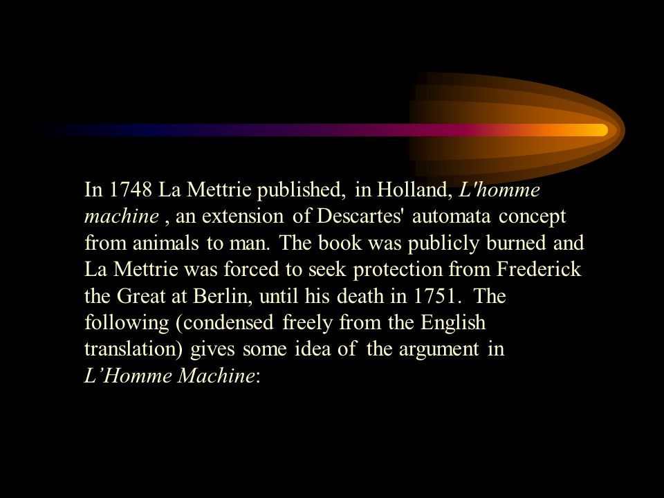 In 1748 La Mettrie published, in Holland, L'homme machine, an extension of Descartes' automata concept from animals to man. The book was publicly burn
