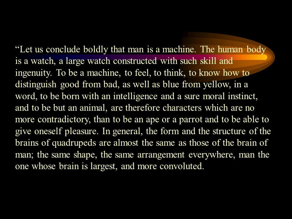 Let us conclude boldly that man is a machine. The human body is a watch, a large watch constructed with such skill and ingenuity. To be a machine, to