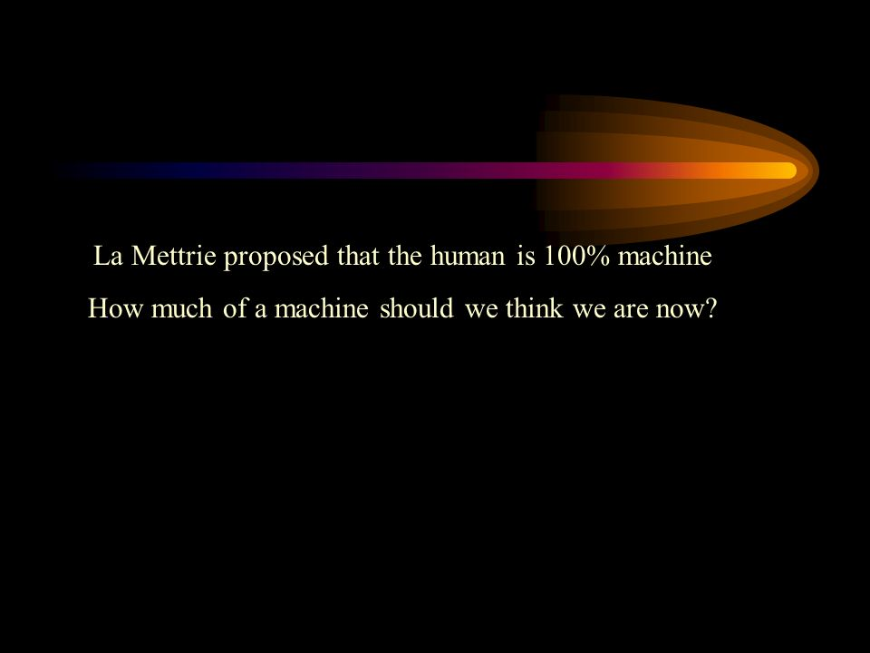 La Mettrie proposed that the human is 100% machine How much of a machine should we think we are now?
