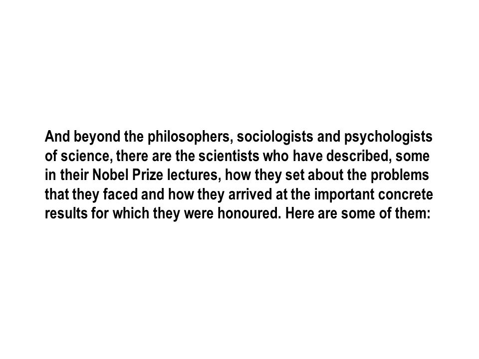 And beyond the philosophers, sociologists and psychologists of science, there are the scientists who have described, some in their Nobel Prize lecture