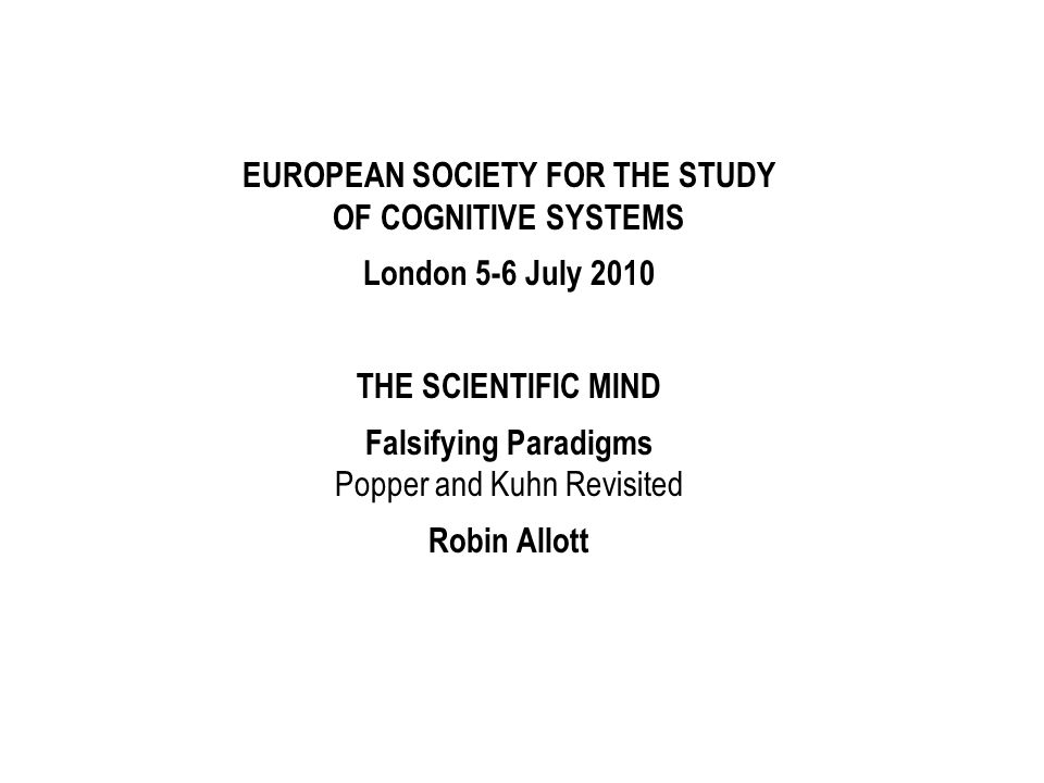 EUROPEAN SOCIETY FOR THE STUDY OF COGNITIVE SYSTEMS London 5-6 July 2010 THE SCIENTIFIC MIND Falsifying Paradigms Popper and Kuhn Revisited Robin Allo