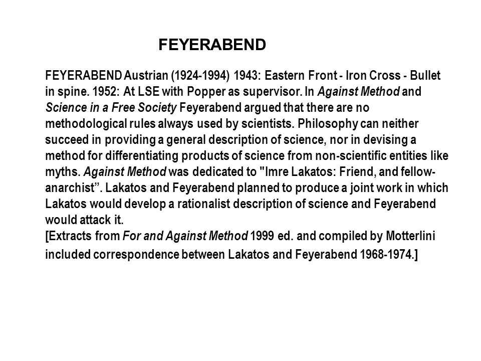 FEYERABEND FEYERABEND Austrian (1924-1994) 1943: Eastern Front - Iron Cross - Bullet in spine. 1952: At LSE with Popper as supervisor. In Against Meth
