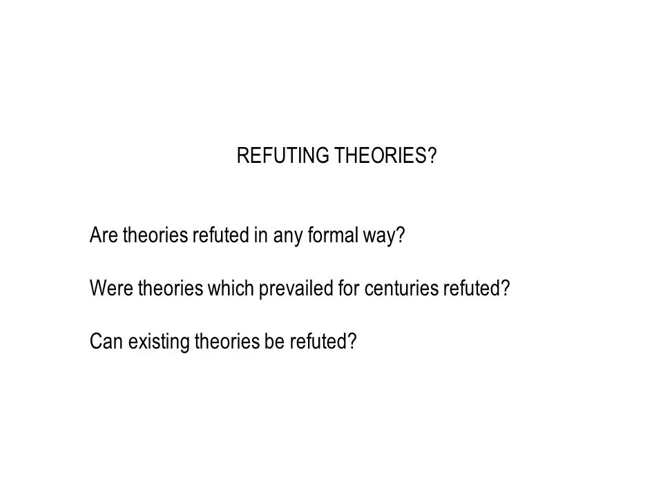 REFUTING THEORIES? Are theories refuted in any formal way? Were theories which prevailed for centuries refuted? Can existing theories be refuted?