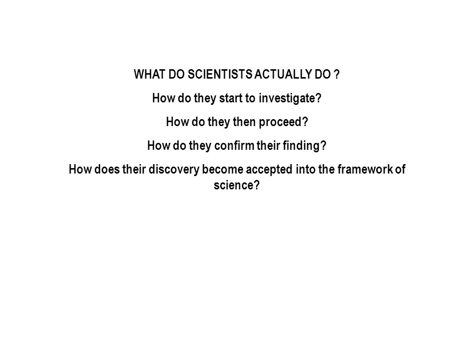 WHAT DO SCIENTISTS ACTUALLY DO ? How do they start to investigate? How do they then proceed? How do they confirm their finding? How does their discove