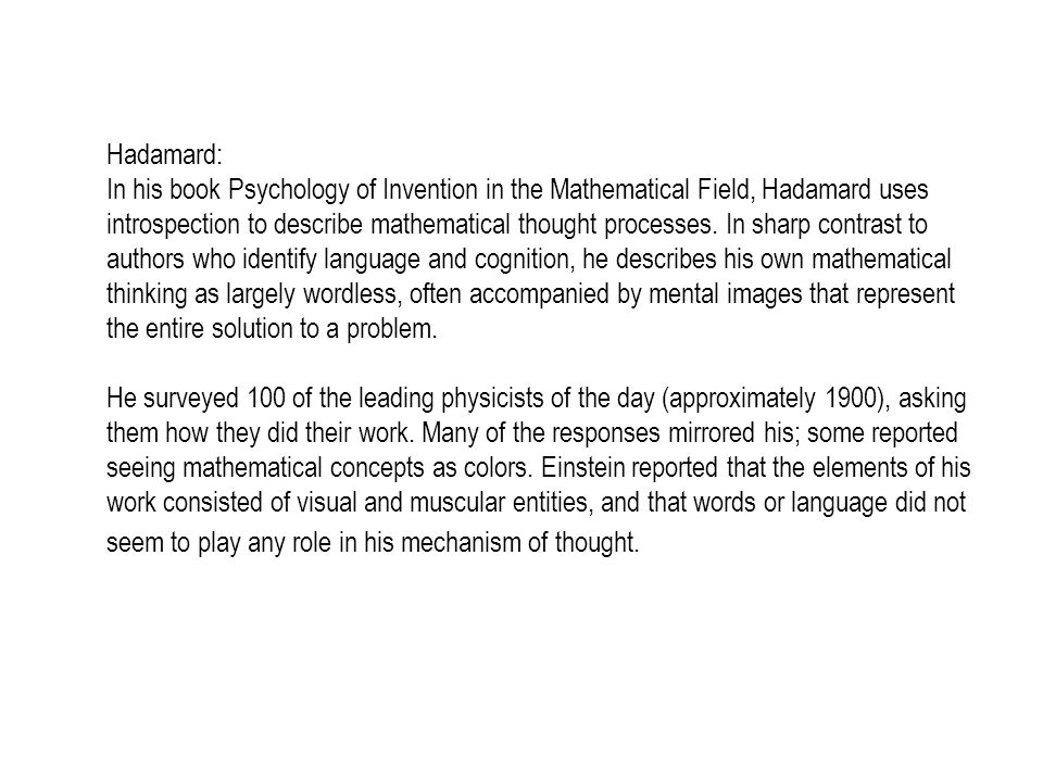 Hadamard: In his book Psychology of Invention in the Mathematical Field, Hadamard uses introspection to describe mathematical thought processes. In sh