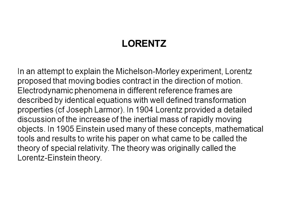 LORENTZ In an attempt to explain the Michelson-Morley experiment, Lorentz proposed that moving bodies contract in the direction of motion. Electrodyna