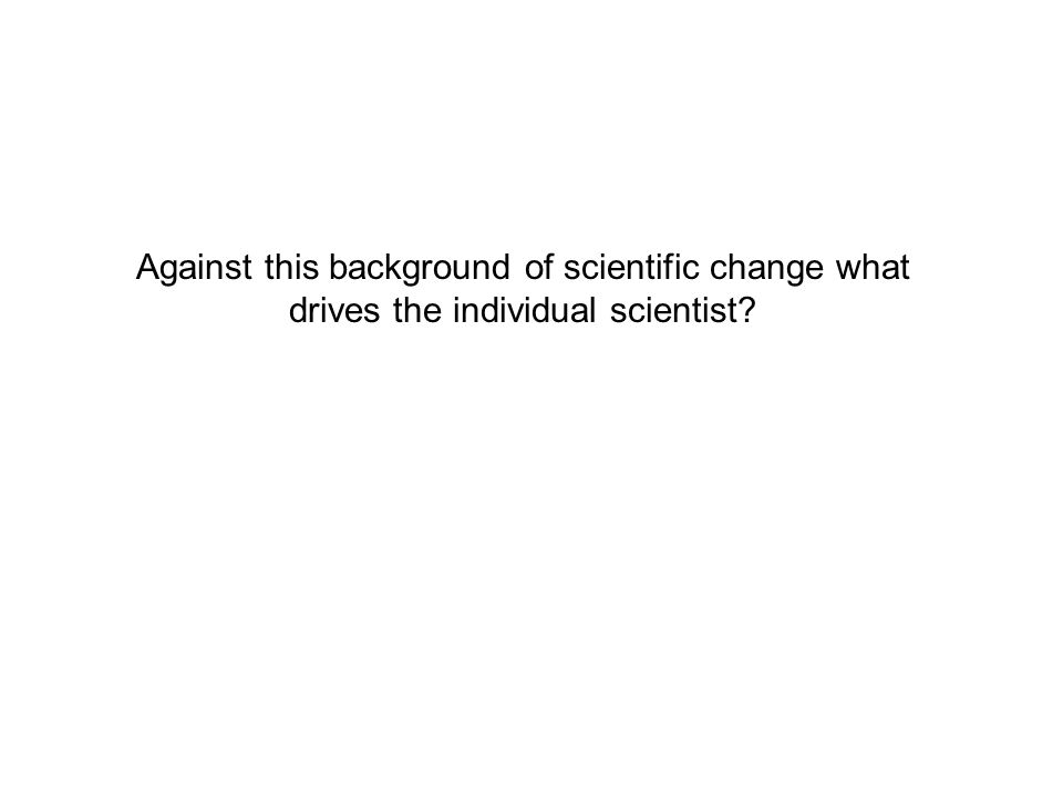 Against this background of scientific change what drives the individual scientist?