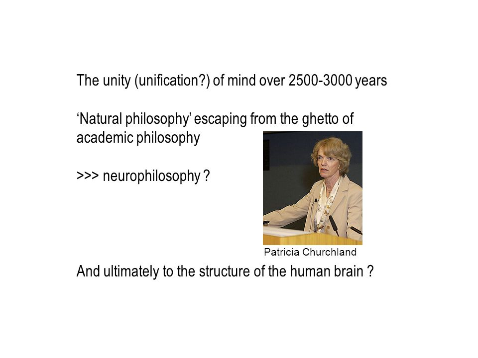 The unity (unification?) of mind over 2500-3000 years Natural philosophy escaping from the ghetto of academic philosophy >>> neurophilosophy ? And ult
