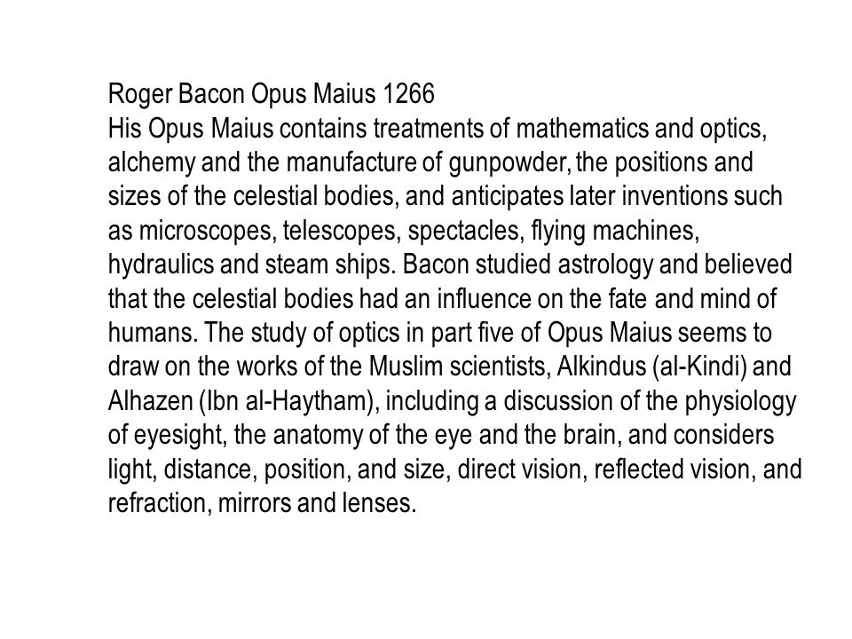 Roger Bacon Opus Maius 1266 His Opus Maius contains treatments of mathematics and optics, alchemy and the manufacture of gunpowder, the positions and