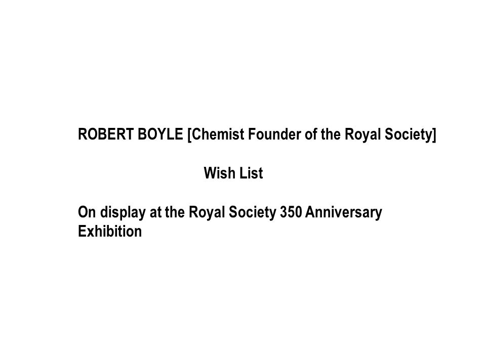 ROBERT BOYLE [Chemist Founder of the Royal Society] Wish List On display at the Royal Society 350 Anniversary Exhibition