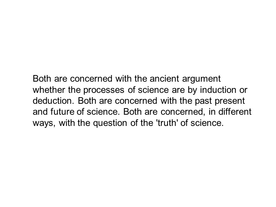 Both are concerned with the ancient argument whether the processes of science are by induction or deduction. Both are concerned with the past present