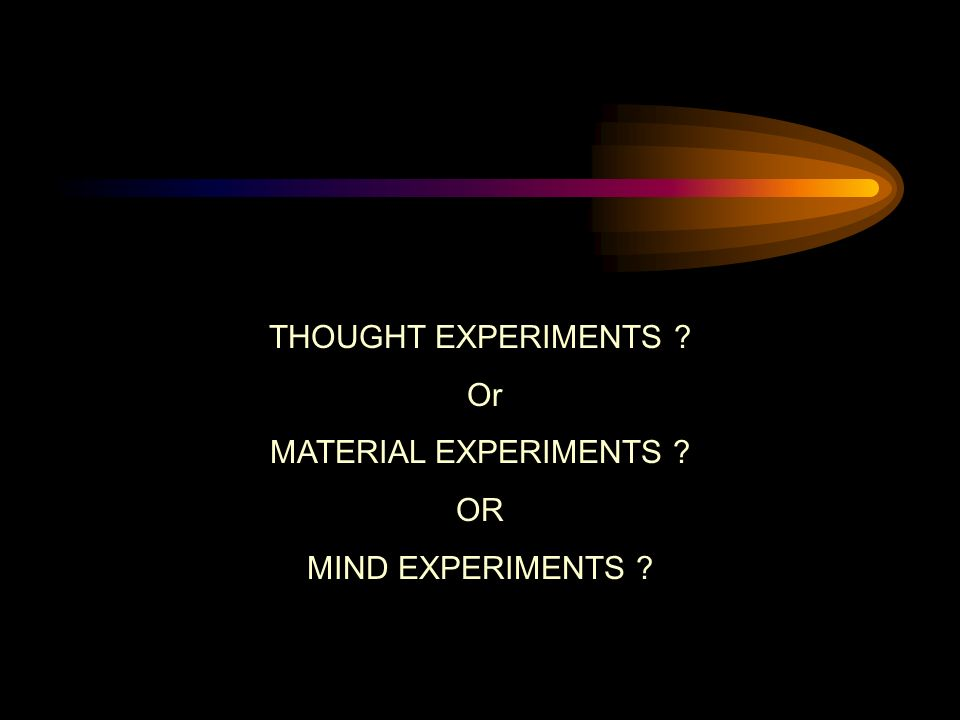 THOUGHT EXPERIMENTS Or MATERIAL EXPERIMENTS OR MIND EXPERIMENTS