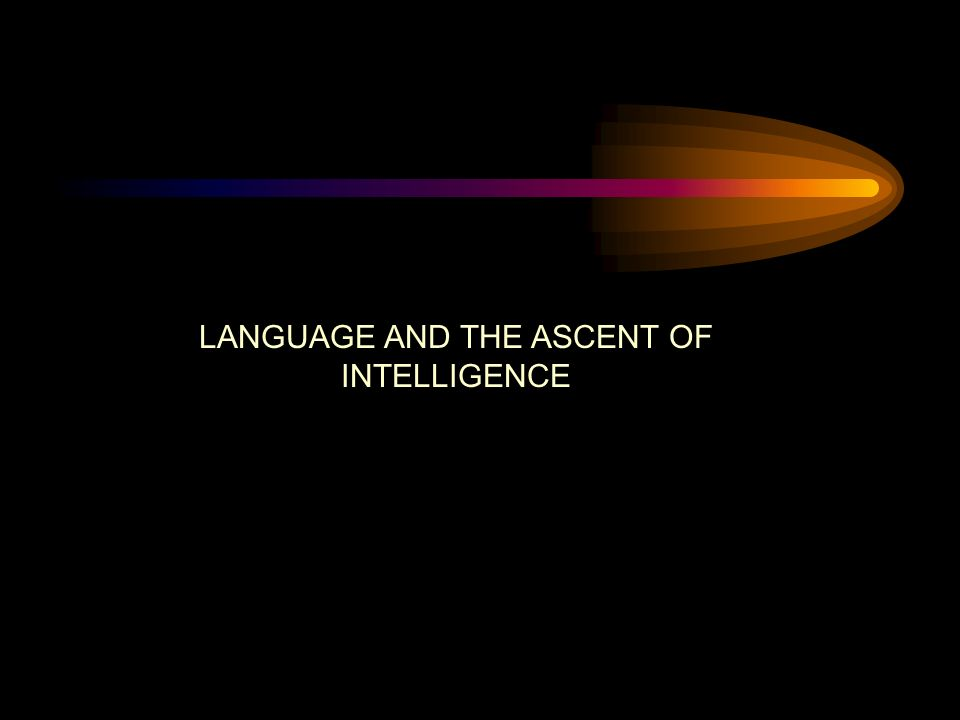 LANGUAGE AND THE ASCENT OF INTELLIGENCE