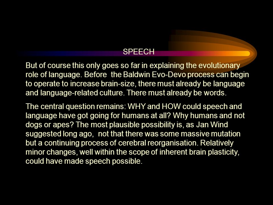SPEECH But of course this only goes so far in explaining the evolutionary role of language.