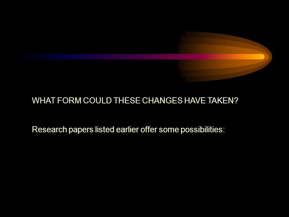WHAT FORM COULD THESE CHANGES HAVE TAKEN Research papers listed earlier offer some possibilities: