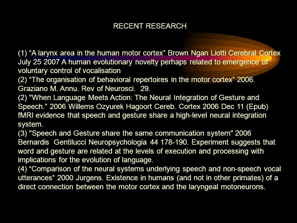 RECENT RESEARCH (1) A larynx area in the human motor cortex Brown Ngan Liotti Cerebral Cortex July 25 2007 A human evolutionary novelty perhaps related to emergence of voluntary control of vocalisation (2) The organisation of behavioral repertoires in the motor cortex 2006.