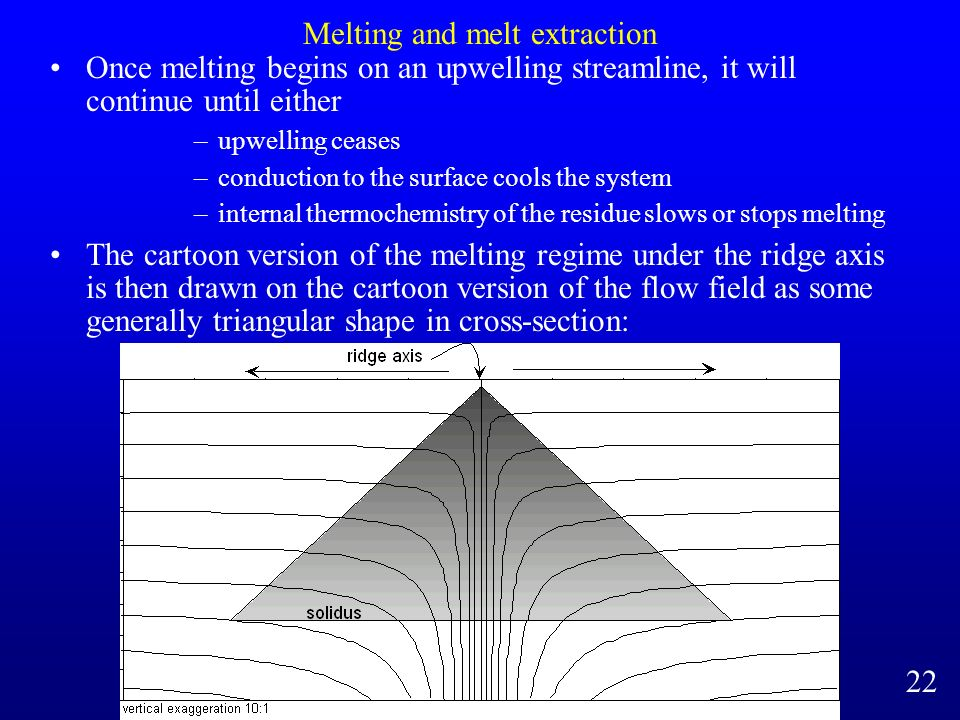Melting and melt extraction Once melting begins on an upwelling streamline, it will continue until either –upwelling ceases –conduction to the surface cools the system –internal thermochemistry of the residue slows or stops melting The cartoon version of the melting regime under the ridge axis is then drawn on the cartoon version of the flow field as some generally triangular shape in cross-section: 22