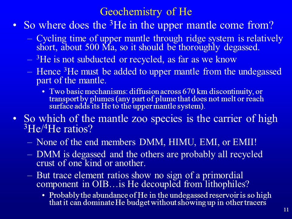 11 Geochemistry of He So where does the 3 He in the upper mantle come from? –Cycling time of upper mantle through ridge system is relatively short, ab