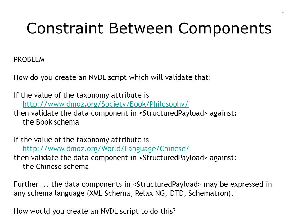 4 Constraint Between Components PROBLEM How do you create an NVDL script which will validate that: If the value of the taxonomy attribute is http://www.dmoz.org/Society/Book/Philosophy/ then validate the data component in against: the Book schema If the value of the taxonomy attribute is http://www.dmoz.org/World/Language/Chinese/ then validate the data component in against: the Chinese schema Further...