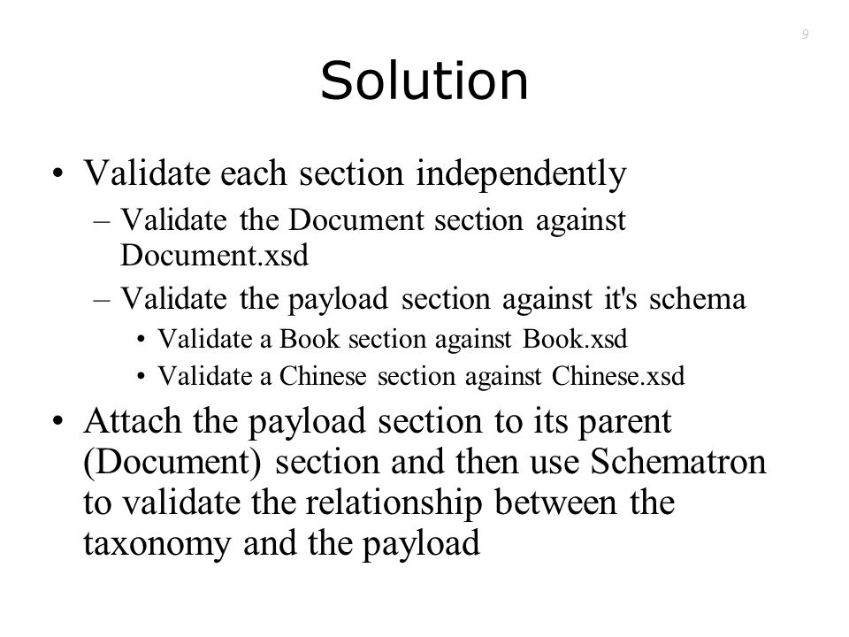 9 Solution Validate each section independently –Validate the Document section against Document.xsd –Validate the payload section against it s schema Validate a Book section against Book.xsd Validate a Chinese section against Chinese.xsd Attach the payload section to its parent (Document) section and then use Schematron to validate the relationship between the taxonomy and the payload