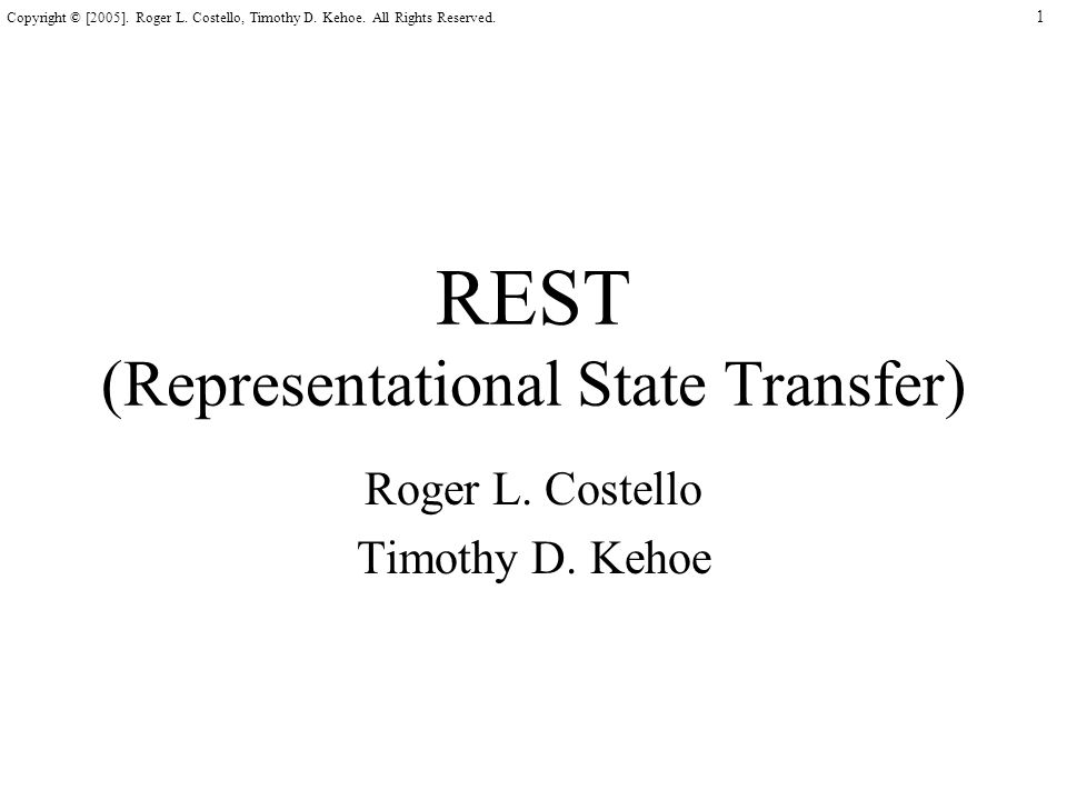 1 Copyright © [2005]. Roger L. Costello, Timothy D. Kehoe. All Rights Reserved. REST (Representational State Transfer) Roger L. Costello Timothy D. Ke