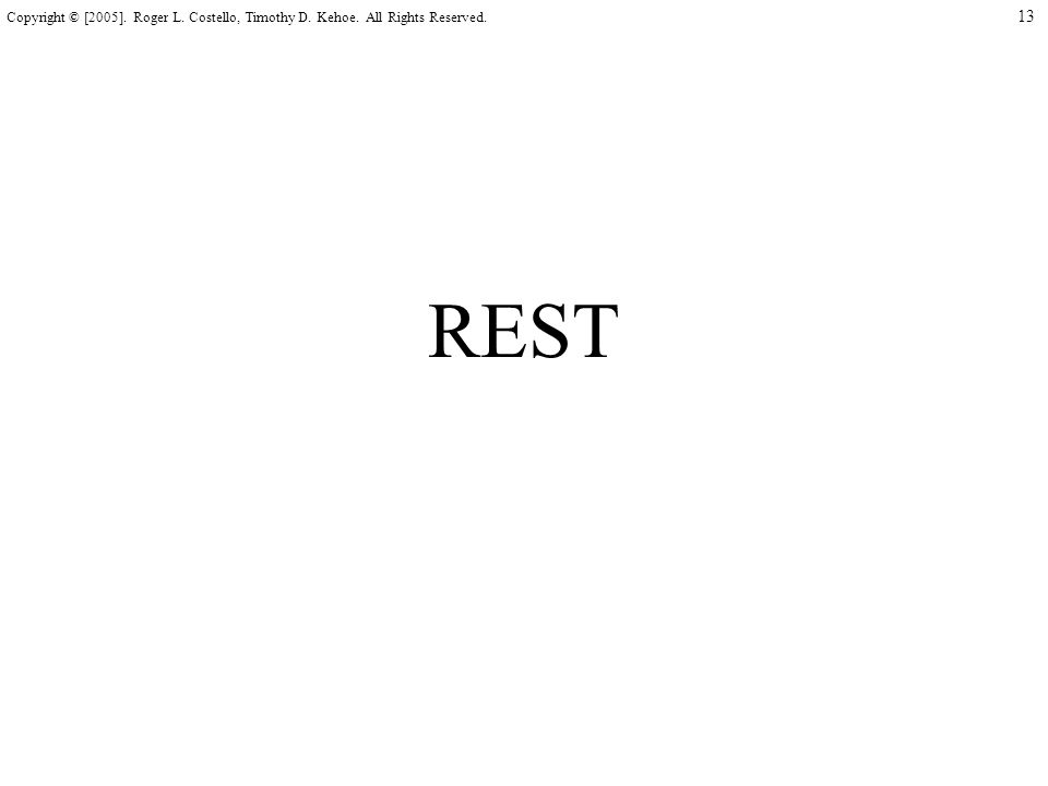 13 Copyright © [2005]. Roger L. Costello, Timothy D. Kehoe. All Rights Reserved. REST