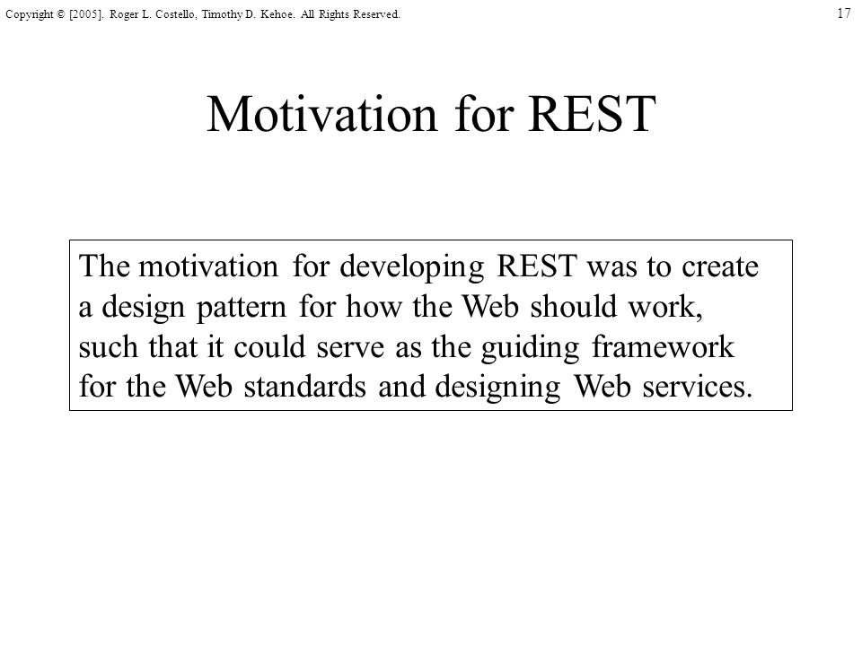 17 Copyright © [2005]. Roger L. Costello, Timothy D. Kehoe. All Rights Reserved. Motivation for REST The motivation for developing REST was to create