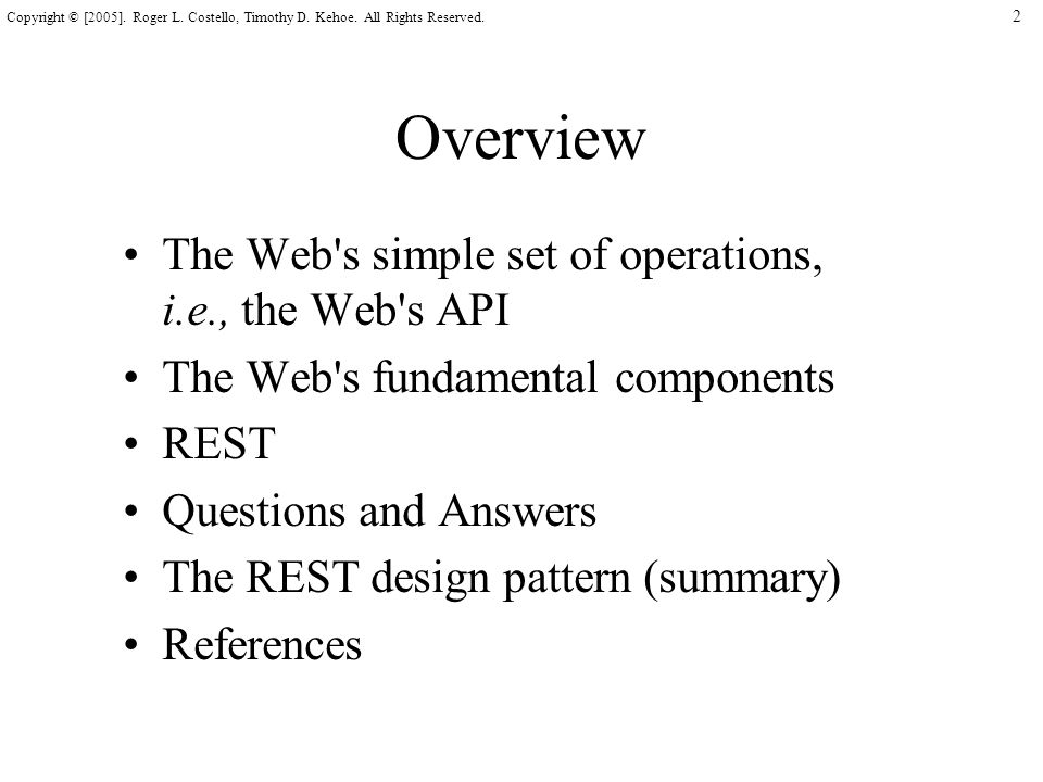 2 Copyright © [2005]. Roger L. Costello, Timothy D. Kehoe. All Rights Reserved. Overview The Web's simple set of operations, i.e., the Web's API The W