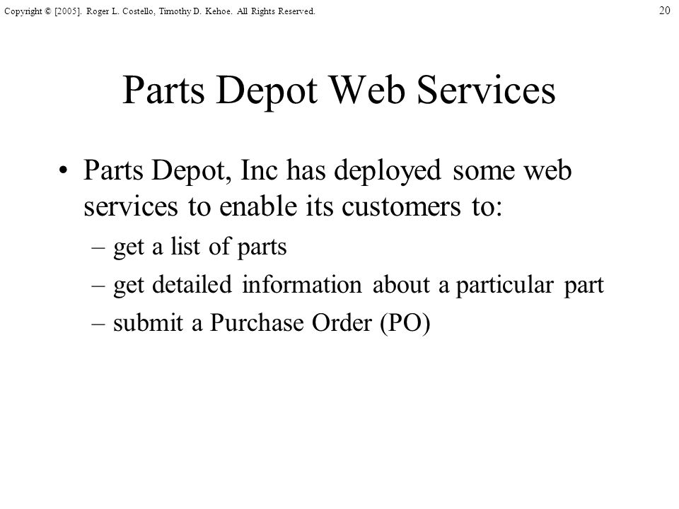 20 Copyright © [2005]. Roger L. Costello, Timothy D. Kehoe. All Rights Reserved. Parts Depot Web Services Parts Depot, Inc has deployed some web servi