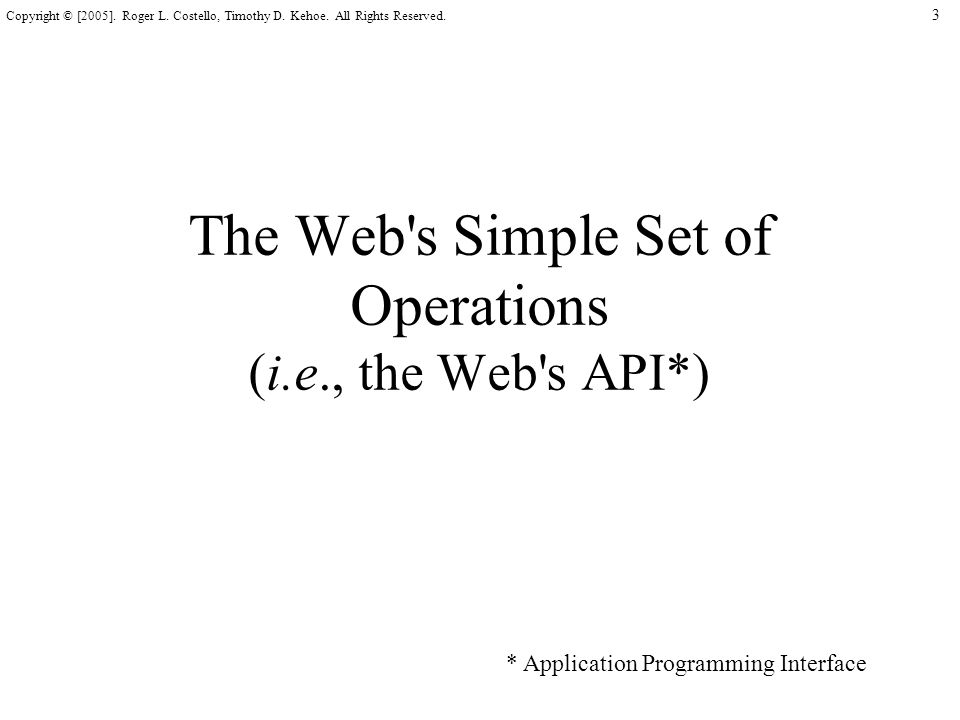 3 Copyright © [2005]. Roger L. Costello, Timothy D. Kehoe. All Rights Reserved. The Web's Simple Set of Operations (i.e., the Web's API*) * Applicatio