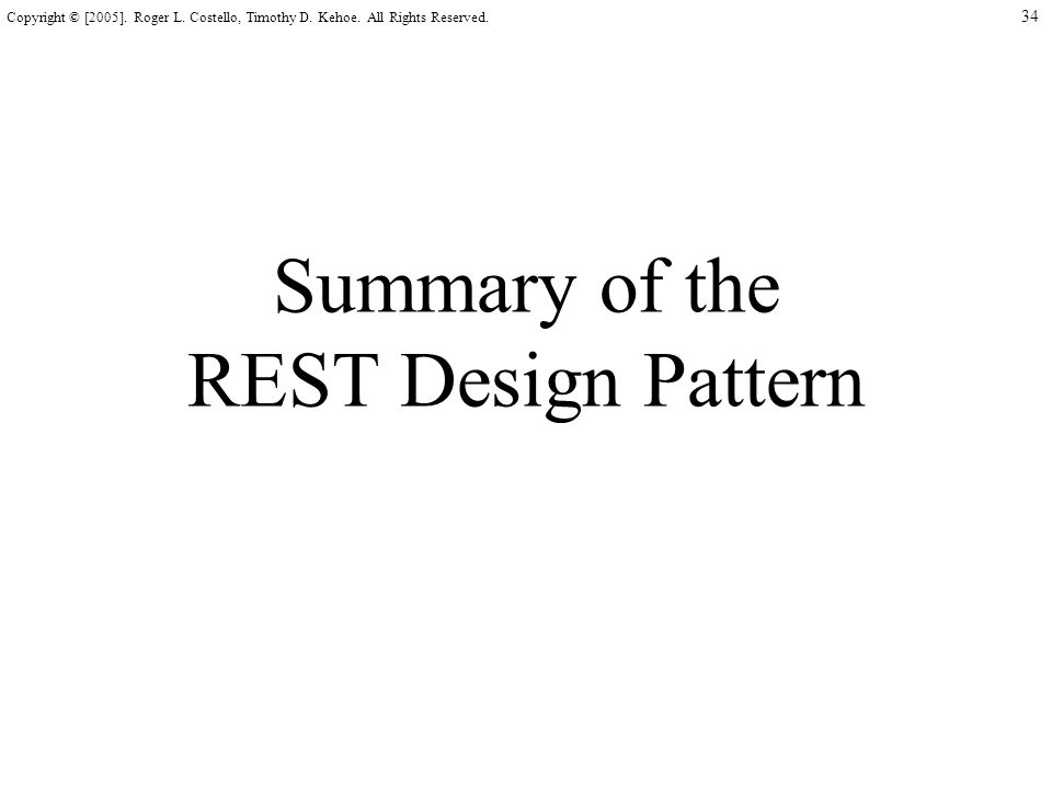 34 Copyright © [2005]. Roger L. Costello, Timothy D. Kehoe. All Rights Reserved. Summary of the REST Design Pattern