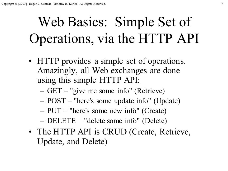 7 Copyright © [2005]. Roger L. Costello, Timothy D. Kehoe. All Rights Reserved. Web Basics: Simple Set of Operations, via the HTTP API HTTP provides a
