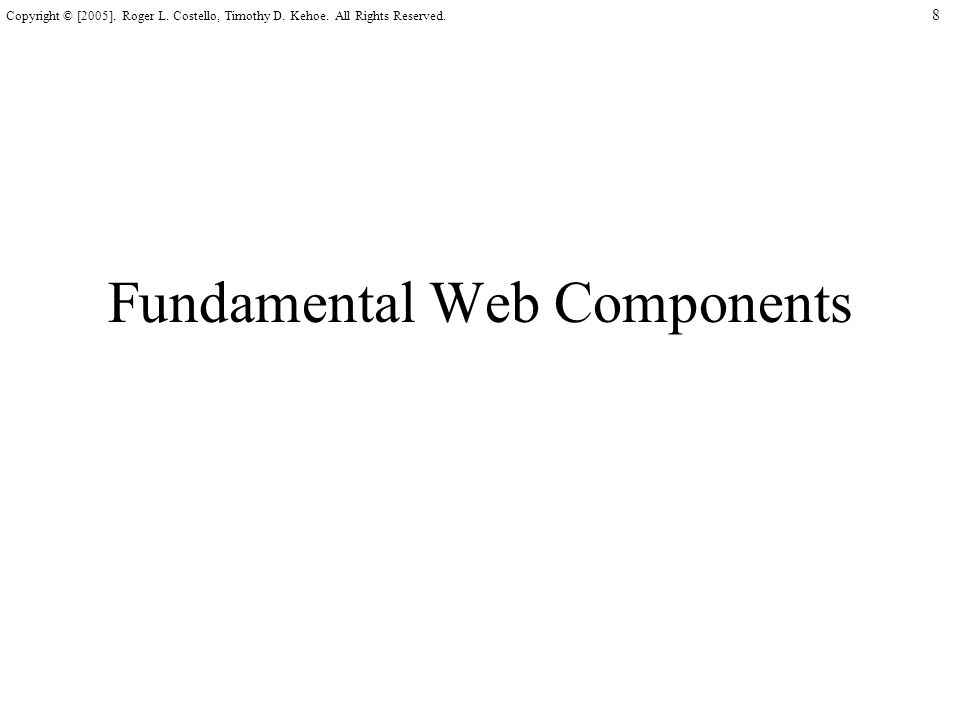 8 Copyright © [2005]. Roger L. Costello, Timothy D. Kehoe. All Rights Reserved. Fundamental Web Components