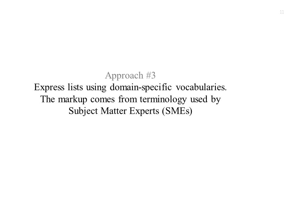 11 Approach #3 Express lists using domain-specific vocabularies. The markup comes from terminology used by Subject Matter Experts (SMEs)