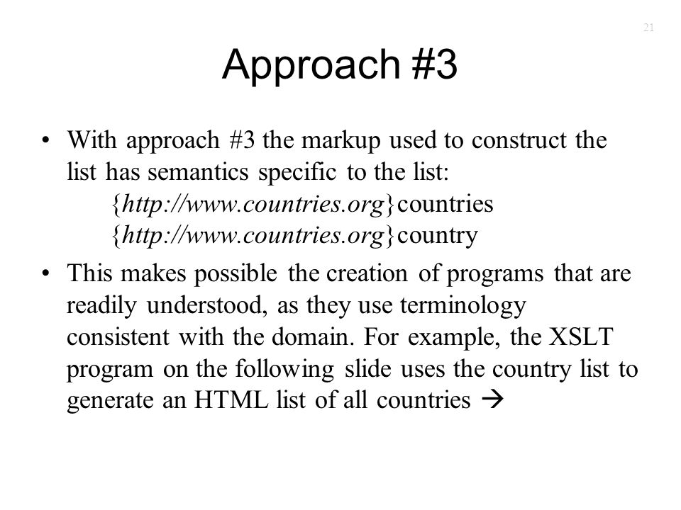 21 Approach #3 With approach #3 the markup used to construct the list has semantics specific to the list: {http://www.countries.org}countries {http://