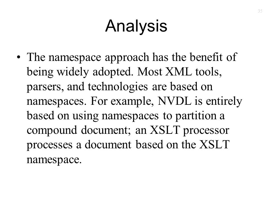 35 Analysis The namespace approach has the benefit of being widely adopted. Most XML tools, parsers, and technologies are based on namespaces. For exa