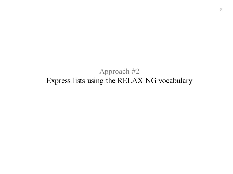 9 Approach #2 Express lists using the RELAX NG vocabulary