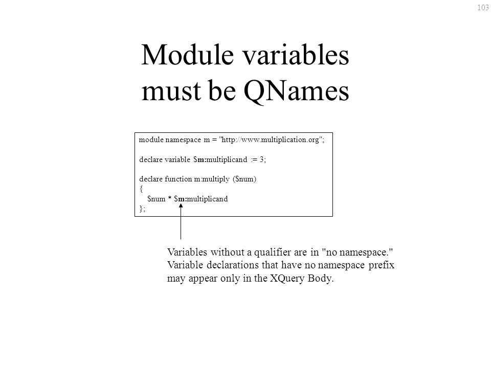 103 Module variables must be QNames module namespace m = http://www.multiplication.org ; declare variable $m:multiplicand := 3; declare function m:multiply ($num) { $num * $m:multiplicand }; Variables without a qualifier are in no namespace. Variable declarations that have no namespace prefix may appear only in the XQuery Body.